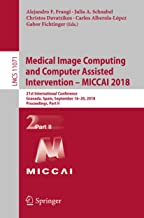 Medical Image Computing and Computer Assisted Intervention – MICCAI 2018: 21st International Conference, Granada, Spain, September 16-20, 2018, Proceedings, ... Notes in Computer Science Book 11071)