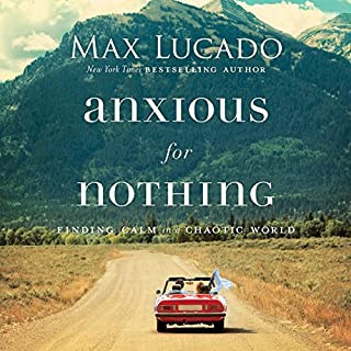 Anxious for Nothing     Finding Calm in a Chaotic World              By:                                                                                                                                 Max Lucado                               Narrated by:                                                                                                                                 Ben Holland                      Length: 3 hrs and 34 mins     53 ratings     Overall 4.7