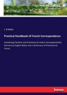Practical Handbook of French Correspondence: Containing Familiar and Commercial Letters Accompanied by Numerous English No...