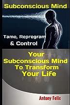 Subconscious Mind: Tame, Reprogram & Control Your Subconscious Mind To Transform Your Life (Emotional Mastery)