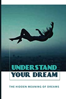 Understand Your Dream: The Hidden Meaning Of Dreams: System To Allow Dreamers To Read The Messages In Dreams