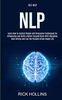 Self Help: NLP: Learn How to Analyze People and Persuasion Techniques for Influencing and Build a Better Focused Brain Wit...