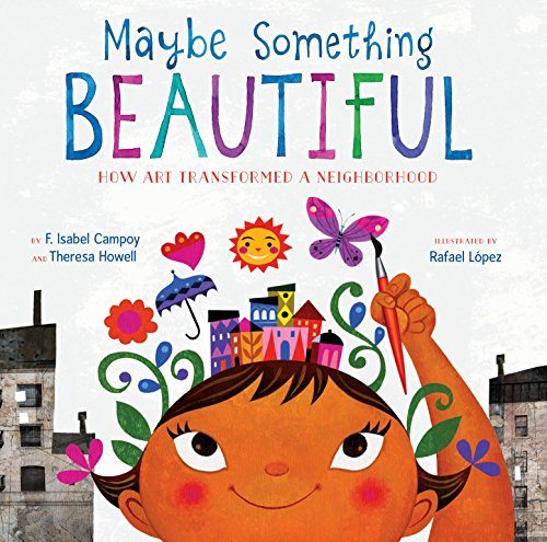 Maybe Something Beautiful: How Art Transformed a Neighborhood by [F. Isabel Campoy, Theresa Howell, Rafael López]