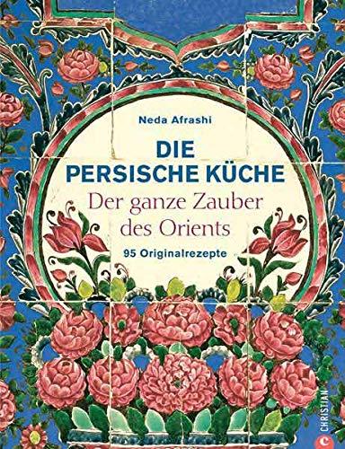 Die persische Küche - ein persisches Kochbuch mit Rezepten aus dem Orient und dem Iran. Kochen mit frischen Zutaten nach alter Tradition.