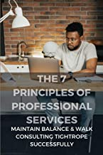 The 7 Principles Of Professional Services: Maintain Balance & Walk Consulting Tightrope Successfully: Target Professional ...