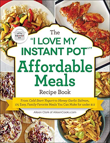 "The ""I Love My Instant Pot®"" Affordable Meals Recipe Book: From Cold Start Yogurt to Honey Garlic Salmon, 175 Easy, Family-Favorite Meals You Can Make for under $12 (""I Love My"" Series)"