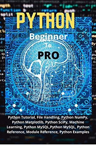 Python Beginner To Pro: Python Tutorial, File Handling, Python NumPy, Python Matplotlib, Python SciPy, Machine Learning, Python MySQL,Python MySQL, Python Reference, Module Reference, Python Examples Front Cover