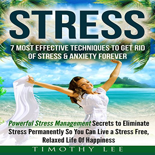 Stress: 7 Most Effective Techniques to Get Rid of Stress & Anxiety Forever audiobook cover art