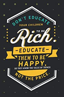 Don't educate your children to be rich. Educate them to be happy: Motivational Notebook lined Journal - Unique, Colorful D...