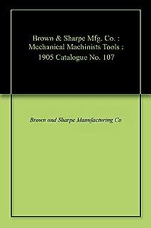 Brown & Sharpe Mfg. Co. : Mechanical Machinists Tools : 1905 Catalogue No. 107