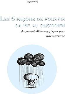 Les 5 façons de pourrir sa vie au quotidien et comment utiliser ces 5 façons pour vivre sa vraie vie (French Edition)