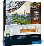 Fotografieren im Ruhrgebiet: Der Foto-Reiseführer für Ihre Fototour im Pott