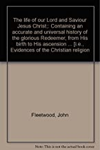 The life of our Lord and Saviour Jesus Christ;: Containing an accurate and universal history of the glorious Redeemer, from His birth to His ascension ... [i.e., Evidences of the Christian religion
