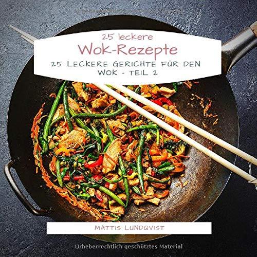 25 leckere Wok-Rezepte: 25 leckere Gerichte für den Wok - Teil 2