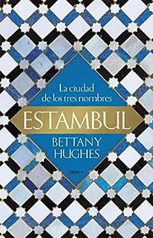 Estambul: La ciudad de los tres nombres de [Bettany Hughes, Tomás Fernández Aúz, Beatriz Eguibar]