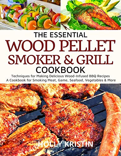 The Essential Wood Pellet Smoker and Grill Cookbook: Techniques for Making Delicious Wood-Infused BBQ Recipes – A Cookbook for Smoking Meat, Game, Seafood, Vegetables and More! (English Edition)