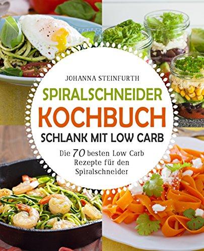 Spiralschneider Kochbuch - Schlank mit Low Carb: Die 70 besten Low Carb Rezepte für den Spiralschneider (Spiralschneider Kochbuch, Spiralschneider Rezepte, ... low carb, Low Carb High Fat)