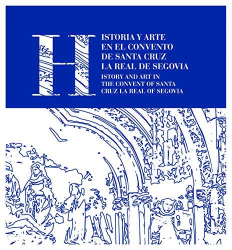 Historia y arte en el convento de santa Cruz la Real de Segovia: History and art in the convent of santa cruz la real de Segovia