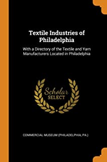 Textile Industries of Philadelphia: With a Directory of the Textile and Yarn Manufacturers Located in Philadelphia