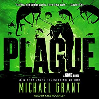 Plague     Gone Series, Book 4              Written by:                                                                                                                                 Michael Grant                               Narrated by:                                                                                                                                 Kyle McCarley                      Length: 15 hrs and 18 mins     Not rated yet     Overall 0.0