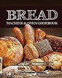 Bread Machine & Oven Cookbook: Delicious Bread Machine Recipes for...