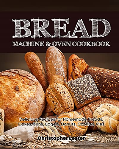 Bread Machine & Oven Cookbook: Delicious Bread Machine Recipes for Homemade Breads, Cakes, Buns, Bagels, Donuts, Cookies, Pies, Tarts (Bread Machine Cookbook)