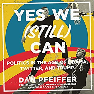 Yes We (Still) Can     Politics in the Age of Obama, Twitter, and Trump              Written by:                                                                                                                                 Dan Pfeiffer                               Narrated by:                                                                                                                                 Dan Pfeiffer                      Length: 7 hrs and 29 mins     27 ratings     Overall 4.9