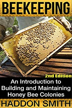 Beekeeping: An Introduction to Building and Maintaining Honey Bee Colonies (2nd Edition) (beehive, bee keeping, keeping bees, raw honey, honey bee, apiculture, beekeeper) by [Haddon Smith]