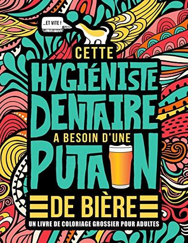 Cette hygiéniste dentaire a besoin d'une putain de bière : Un livre de coloriage grossier pour adultes: Un livre anti-stress vulgaire pour hygiénistes dentaires avec des gros mots