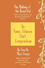 An Annie Johnson Flint Compendium: He Giveth More Grace/The Making of the Beautiful
