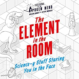 The Element in the Room     Science-y Stuff Staring You in the Face              By:                                                                                                                                 Festival of the Spoken Nerd                               Narrated by:                                                                                                                                 Helen Arney,                                                                                        Steve Mould                      Length: 4 hrs and 26 mins     6 ratings     Overall 4.3