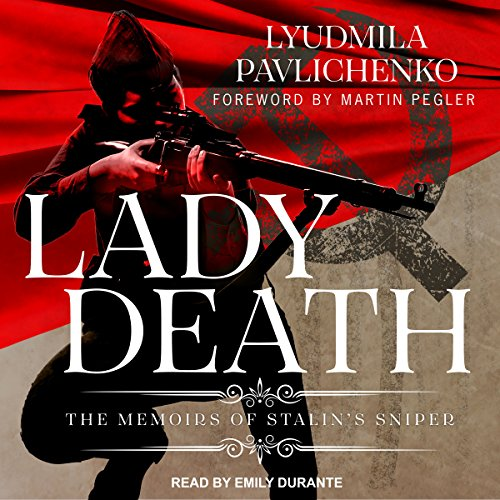 Lady Death     The Memoirs of Stalin's Sniper              By:                                                                                                                                 Lyudmila Pavlichenko,                                                                                        David Foreman,                                                                                        Martin Pelger,                   and others                          Narrated by:                                                                                                                                 Emily Durante                      Length: 14 hrs and 13 mins     2 ratings     Overall 5.0
