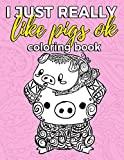 I Just Really Like Pigs Ok Coloring Book: Pig Coloring Book for Adults, Kids and Seniors with Paisley, Henna and Mandala Designs to Relieve Stress (Gift for Pig Lovers) (Volume 1)