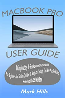 MACBOOK PRO USER GUIDE: A COMPLETE STEP BY STEP ADVANCED PICTURE GUIDE FOR BEGINNERS AND SENIORS ON HOW TO NAVIGATE THROUG...