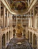 La chapelle royale de Versailles - Le dernier grand chantier de Louis XIV