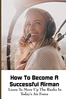 How To Become A Successful Airman: Learn To Move Up The Ranks In Today's Air Force: Air Force Enlisted Promotion Timeline