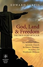 God, Land & Freedom: The True Story of I.C.A.B.: The Brazilian Catholic Apostolic Church: Its History, Theology, Branches, and Worldwide Offshoots