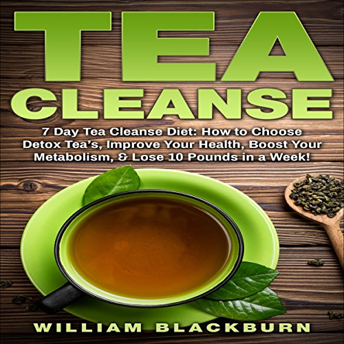 Tea Cleanse: 7 Day Tea Cleanse Diet: How to Choose Detox Teas, Improve Your Health, Boost Your Metabolism, & Lose 10 Pounds in a Week!
