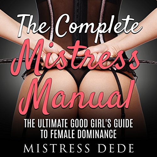 The Complete Mistress Manual     The Ultimate Good Girl's Guide to Female Dominance              Written by:                                                                                                                                 Mistress Dede                               Narrated by:                                                                                                                                 Audrey Lusk                      Length: 2 hrs and 12 mins     1 rating     Overall 5.0