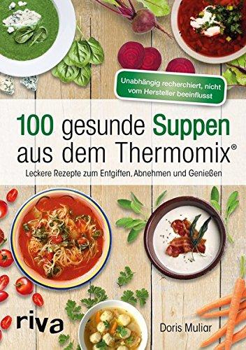 100 gesunde Suppen aus dem Thermomix®: Leckere Rezepte zum Entgiften,...