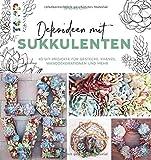 Dekoideen mit Sukkulenten: 40 DIY-Projekte für Gestecke, Kränze, Wanddekoratinen und mehr