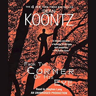 From the Corner of His Eye                   By:                                                                                                                                 Dean Koontz                               Narrated by:                                                                                                                                 Stephen Lang                      Length: 21 hrs and 52 mins     3,778 ratings     Overall 4.4