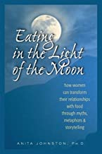 Eating in the Light of the Moon: How Women Can Transform Their Relationship with Food Through Myths, Metaphors, and Storyt...