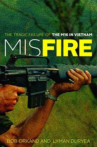 Orkand, B: Misfire: The Tragic Failure of the M16 in Vietnam