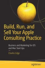 Build, Run, and Sell Your Apple Consulting Practice: Business and Marketing for iOS and Mac Start Ups