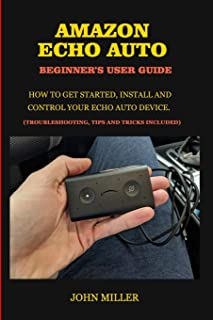 Amazon Echo Auto Beginner's User Guide: How to Get Started, Install and Control your Echo Auto Device. (Troubleshooting Ti...