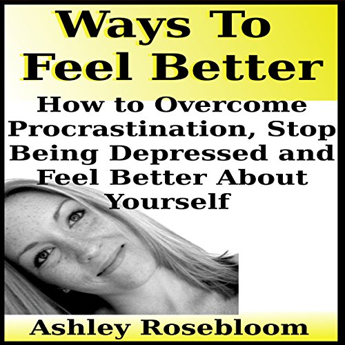 Ways to Feel Better: How to Overcome Procrastination, Stop Being Depressed and Feel Better About Yourself audiobook cover art