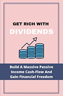 Get Rich With Dividends: Build A Massive Passive Income Cash-Flow And Gain Financial Freedom: Dividend Investing Strategy ...