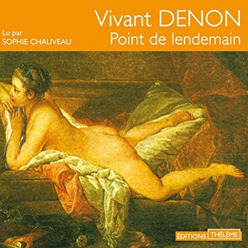 Point de lendemain                   De :                                                                                                                                 Vivant Denon                               Lu par :                                                                                                                                 Sophie Chauveau                      Durée : 51 min     Pas de notations     Global 0,0
