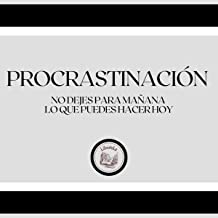 Procrastinación [Procrastination]: No Dejes Para Mañana... Lo que Puedes Hacer Hoy [Do Not Leave for Tomorrow What You Can...